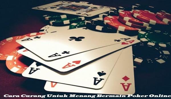 Cara Curang Untuk Menang Bermain Poker Online