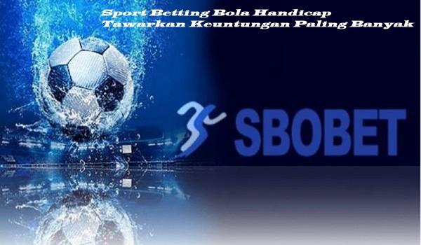 Sport Betting Bola Handicap Tawarkan Keuntungan Paling Banyak